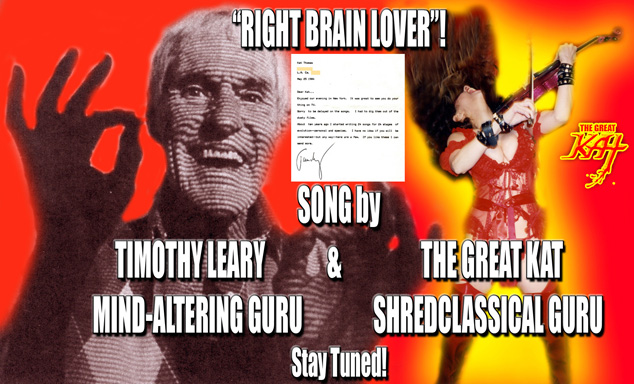 "Timothy Leary, mind-altering guru, met The Great Kat in NY, sparks flew, created never before released ""RIGHT BRAIN LOVER""! TIMOTHY LEARY, famous Harvard psychology professor and mind-altering guru collaborated with KAT THOMAS - The Great Kat, famous Juilliard grad violin virtuoso on the rock song ""RIGHT BRAIN LOVER""! Timothy Leary wrote the wild psychedelic lyrics and Kat composed the music reminiscent of Billy Idol and The Ramones. Timothy Leary and Kat recorded ""Right Brain Lover"" starring Kat's electric violin virtuosity and rock singing and Leary rapping the lyrics with his inimitable voice. Stay tuned to hear this HISTORIC masterpiece."