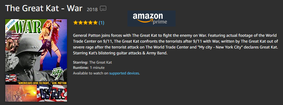 "GENERAL PATTON JOINS FORCES WITH THE GREAT KAT TO FIGHT THE ENEMY ON ""WAR""! The Great Kat's LEGENDARY ""WAR"" MUSIC VIDEO NOW on AMAZON PRIME! WATCH at https://www.amazon.com/dp/B079ZLGZB7  General Patton joins forces with The Great Kat to fight the enemy on ""War"". Featuring actual footage of the World Trade Center on 9/11, The Great Kat confronts the terrorists after 9/11 with ""War"", written by The Great Kat out of severe rage after the terrorist attack on The World Trade Center and ""My city - New York City"" declares The Great Kat. Starring Kat's blistering guitar attacks & Army Band."