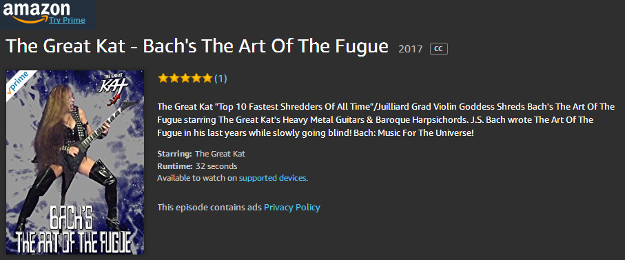 "AMAZON PREMIERES The Great Kat's BACH'S ""THE ART OF THE FUGUE"" MUSIC VIDEO! WATCH at https://www.amazon.com/dp/B0756Q5WKV/ The Great Kat ""Top 10 Fastest Shredders Of All Time""/Juilliard Grad Violin Goddess Shreds Bach's The Art Of The Fugue starring The Great Kat's Heavy Metal Guitars & Baroque Harpsichords. J.S. Bach wrote The Art Of The Fugue in his last years while slowly going blind! Bach: Music For The Universe!"