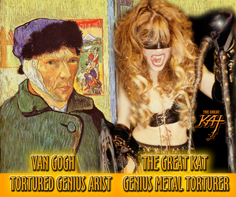 VAN GOGH, TORTURED GENIUS ARTIST! THE GREAT KAT, GENIUS METAL TORTURER!