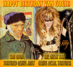 HAPPY BIRTHDAY VAN GOGH! VAN GOGH, TORTURED GENIUS ARTIST! THE GREAT KAT, GENIUS METAL TORTURER!