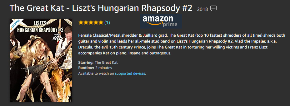 "DRACULA & FEMALE SHREDDER, THE GREAT KAT JOIN FORCES to SHRED LISZT'S ""HUNGARIAN RHAPSODY #2"" on NEW MUSIC VIDEO on AMAZON!! WATCH at https://www.amazon.com/dp/B079PBMPY5 Female Classical/Metal shredder & Juilliard grad, The Great Kat (""Top 10 Fastest Shredders Of All Time"") shreds both guitar and violin and leads her all-male stud band on Liszt's Hungarian Rhapsody #2. Vlad the Impaler, a.k.a. Dracula, the evil 15th century Prince, joins The Great Kat in torturing her willing victims and Franz Liszt accompanies Kat on piano. Insane and outrageous!"
