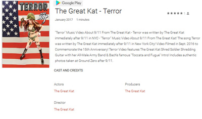 "NEW!! GOOGLE PLAY FEATURES THE GREAT KAT'S NEW ""TERROR"" MUSIC VIDEO in NEW MOVIES RELEASES: https://play.google.com/store/movies/collection/movers_shakers  Rent or Buy ""Terror"" on Google Play Now at https://play.google.com/store/movies/details/The_Great_Kat_Terror?id=o8p15OUfT3U ""Terror"" Music Video About 9/11 From The Great Kat! The song Terror was written by The Great Kat immediately after 9/11 in New York City! Video Filmed in Sept. 2016 to Commemorate the 15th Anniversary! Terror Video features The Great Kat Shred Soldier Shredding Guitar with her All-Male Army Band & Bach's famous ""Toccata and Fugue"" Intro! Includes authentic photos taken at Ground Zero after 9/11."