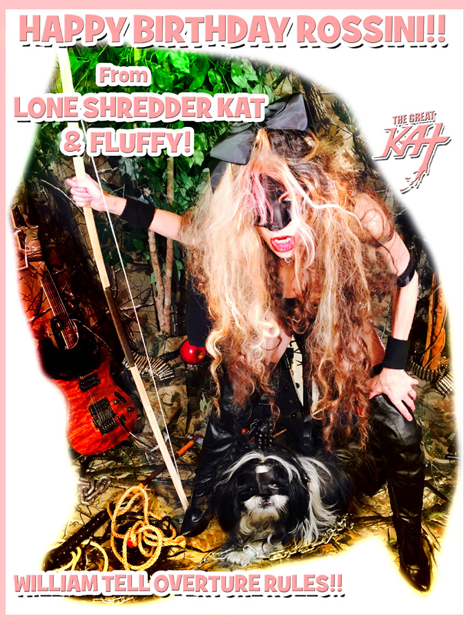 HAPPY BIRTHDAY ROSSINI!! From THE LONE SHREDDER KAT & FLUFFY!  WILLIAM TELL OVERTURE RULES!!