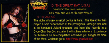 "METAL WARRIORS FEATURES THE GREAT KAT'S VIVALDI'S ""THE FOUR SEASONS""! ""The Great Kat. Vivaldi's 'The Four Seasons'. The violin virtuoso, musical genius is here. The Great Kat has played a solo performance at the prestigious Carnegie [Recital] Hall and is an honoured Juilliard graduate and here she records in a CyberChamber Orchestra for the first time in history."""