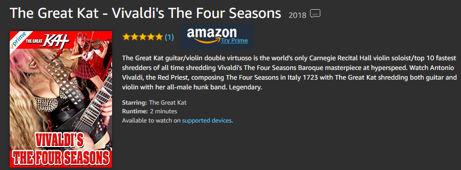 "AMAZON PREMIERES THE GREAT KAT'S LEGENDARY VIVALDI'S ""THE FOUR SEASONS"" MUSIC VIDEO! The Great Kat guitar/violin double virtuoso is the world's only Carnegie Recital Hall violin soloist/top 10 fastest shredders of all time shredding Vivaldi's The Four Seasons Baroque masterpiece at hyperspeed. Watch Antonio Vivaldi, the Red Priest, composing The Four Seasons in Italy 1723 with The Great Kat shredding both guitar and violin with her all-male hunk band. Legendary."