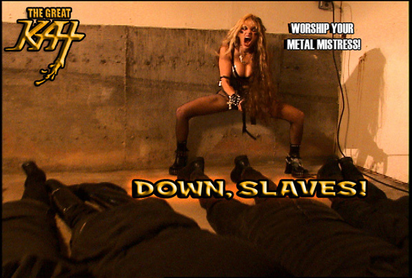 DOWN, SLAVES! WORSHIP YOUR METAL MISTRESS!