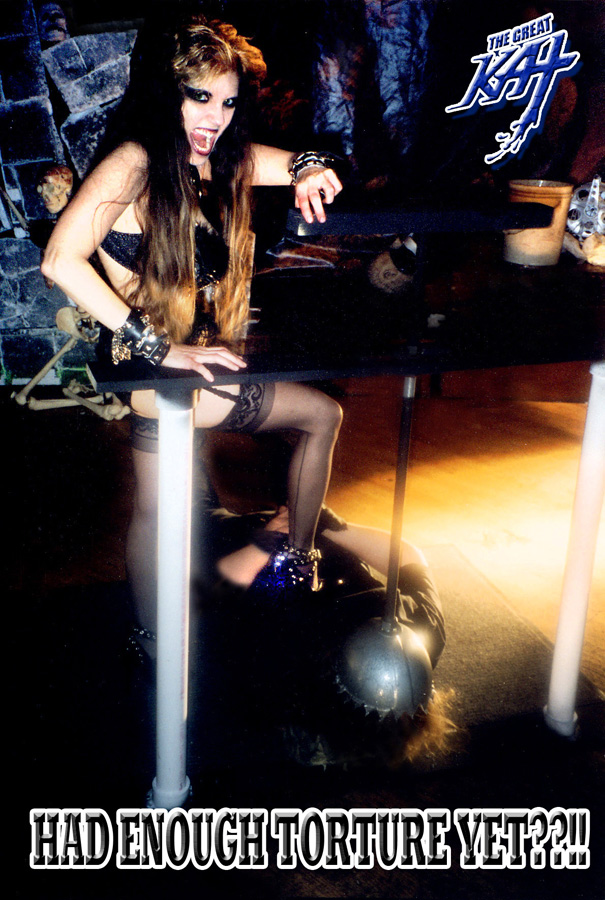 """""""HAD ENOUGH TORTURE YET??!!"""" - The Great Kat"""