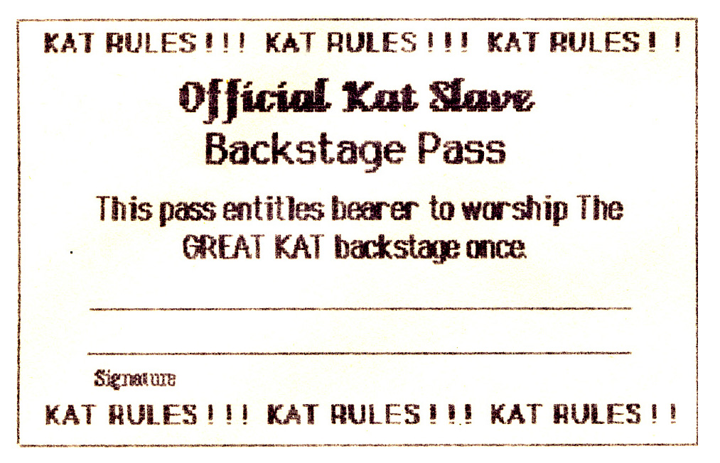 KAT RULES!!! KAT RULES!!! KAT RULES!! Official Kat Slave Backstage Pass - This pass entitle bearer to worship The GREAT KAT backstage once - Signature - KAT RULES!!! KAT RULES!!! KAT RULES!!