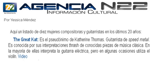 "AGENCIA N22 INFORMACION CULTURAL (MEXICO) NAMES THE GREAT KAT ""TEN WOMEN COMPOSERS AND GUITARISTS IN THE LAST 20 YEARS""! ""The Great Kat is the pseudonym of Katherine Thomas. Speed metal guitarist. She is known for her thrash performances of well-known classical music. In most of them she interprets with the electric guitar, but sometimes uses the violin."" - by Yessica Mendez, Agencia N22 Informacion Cultural (Mexico) - Canal 22, El Canal Cultural de Mexico"