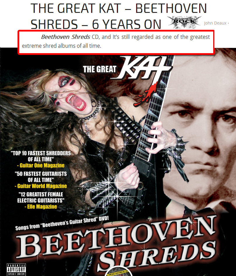 "NEW! ALL ABOUT THE ROCK'S REVIEW of THE GREAT KAT'S ""BEETHOVEN SHREDS"" CD! ""The Great Kat. Beethoven Shreds CD. Regarded as one of the greatest extreme shred albums of all time. The Great Kat is listed as one of the fastest shredders of all time and this is expressed on the 300BPM version of Nikolai Rimsky-Korsakovs Flight Of The Bumble Bee. Not only is this track stupidly difficult to play on the violin due to its use of chromatic sixteenth notes, to attempt this on guitar, at speed and execute it well, takes incredible talent and fingering precision. Kat does so, and this is probably due to her multi instrument virtuosity and her knowledge of classical music in general. Kats virtuosity knows no bounds and this is in part to her graduating from Juilliard. There are many guitarists and musicians who could learn a lot from this woman and her shredding technique."" - John Deaux, All About The Rock"