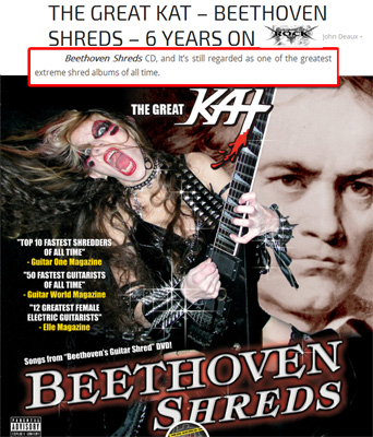 """NEW! ALL ABOUT THE ROCK'S REVIEW of THE GREAT KAT'S """"BEETHOVEN SHREDS"""" CD! """"The Great Kat. Beethoven Shreds CD. Regarded as one of the greatest extreme shred albums of all time. The Great Kat is listed as one of the fastest shredders of all time and this is expressed on the 300BPM version of Nikolai Rimsky-Korsakovs Flight Of The Bumble Bee. Not only is this track stupidly difficult to play on the violin due to its use of chromatic sixteenth notes, to attempt this on guitar, at speed and execute it well, takes incredible talent and fingering precision. Kat does so, and this is probably due to her multi instrument virtuosity and her knowledge of classical music in general. Kats virtuosity knows no bounds and this is in part to her graduating from Juilliard. There are many guitarists and musicians who could learn a lot from this woman and her shredding technique."""" - John Deaux, All About The Rock"""