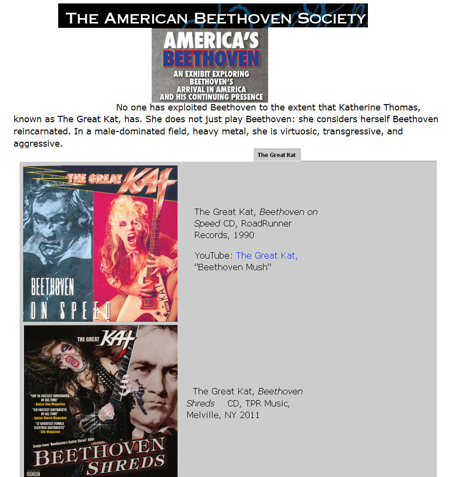 "THE AMERICAN BEETHOVEN SOCIETY Features THE GREAT KAT'S ""BEETHOVEN SHREDS"" CD & ""BEETHOVEN ON SPEED"" CD in ""AMERICA'S BEETHOVEN"" EXHIBIT! ""No one has exploited Beethoven to the extent that Katherine Thomas, known as The Great Kat, has. She does not just play Beethoven: she considers herself Beethoven reincarnated. In a male-dominated field, heavy metal, she is virtuosic, transgressive, and aggressive. The Great Kat, Beethoven on Speed CD. The Great Kat, Beethoven Shreds CD"""