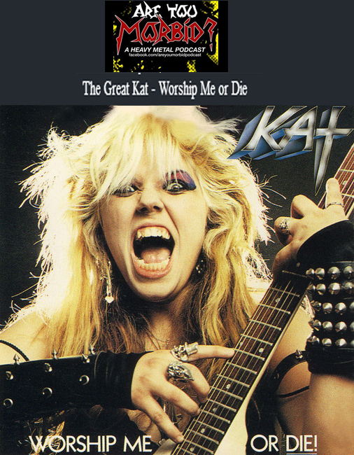 "ARE YOU MORBID PODCAST features The Great Kat's ""Worship Me or Die"" on ""Episode IX: Woman to Woman""! ""The Great Kat aka Beethoven. I love this album 'Worship Me Or Die!' 'Speed Death.' WOW! That's f**kin fast! I was totally shocked. This woman is a master of promos. Her interviews are amazing. If you gave the Iron Sheik a guitar and made him a girl, it would be The Great Kat. Listen to the album. I consider it to be a masterpiece. She was a Juilliard trained violinist. She wrote a song with Timothy Leary called 'Right Brain Lover'. A great album. I will gladly lick your boots. Love you, Kat!"" - Zach & Don, Are You Morbid Podcast"