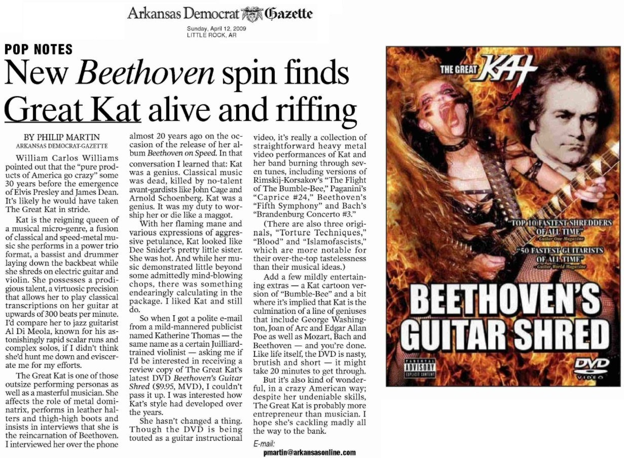 "ARKANSAS DEMOCRAT-GAZETTE'S REVIEW OF ""BEETHOVEN'S GUITAR SHRED DVD""! ""She possesses a prodigious talent, a virtuosic precision that allows her to play classical transcriptions on her guitar at upwards of 300 beats per minute.  The Great Kat is one of those outsize performing personas as well as a masterful musician."" - Read Entire Review Now! By Philip Martin, Arkansas Democrat-Gazette"