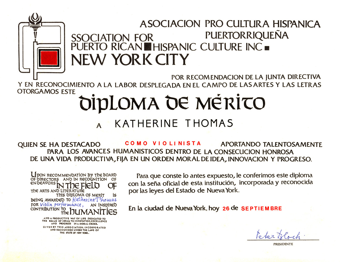 "ASSOCIATION for PUERTO RICAN HISPANIC CULTURE INC NEW YORK CITY AWARDED KATHERINE THOMAS THE ""DIPLOMA OF MERIT"" for VIOLIN PERFORMANCE! Upon recommendation by the Board of Directors and in Recognition of Endeavors in the Field of The Arts And Literature. This Diploma of Merit is being Awarded to Katherine Thomas for Violin Performance, an Inspired Contribution to the Humanities."