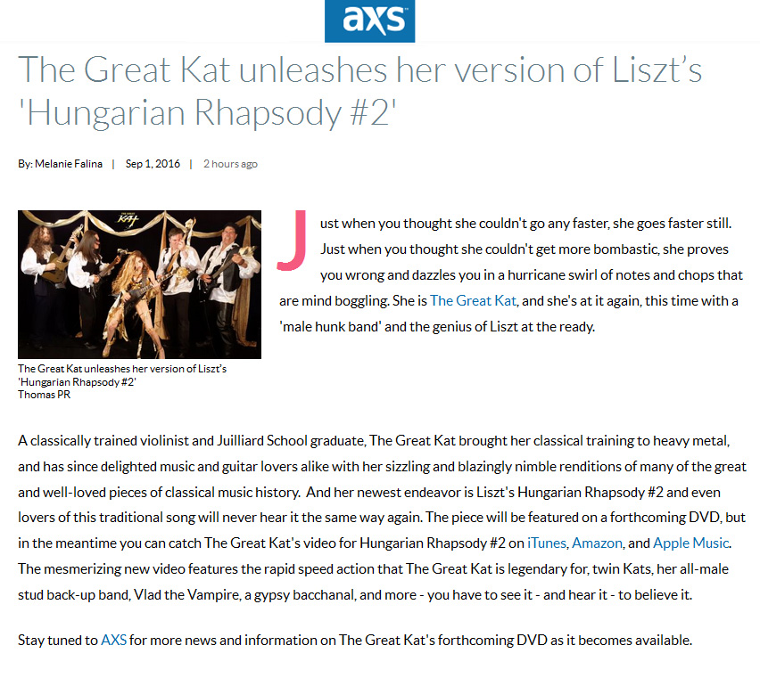 "AXS FEATURES THE GREAT KAT! ""The Great Kat unleashes her version of Liszt's Hungarian Rhapsody #2""! ""Just when you thought she couldn't go any faster, she goes faster still. Just when you thought she couldn't get more bombastic, she proves you wrong and dazzles you in a hurricane swirl of notes and chops that are mind boggling. She is The Great Kat, and she's at it again, this time with a 'male hunk band' and the genius of Liszt at the ready.  A classically trained violinist and Juilliard School graduate, The Great Kat brought her classical training to heavy metal, and has since delighted music and guitar lovers alike with her sizzling and blazingly nimble renditions of many of the great and well-loved pieces of classical music history. And her newest endeavor is Liszt's Hungarian Rhapsody #2 and even lovers of this traditional song will never hear it the same way again. The mesmerizing new video features the rapid speed action that The Great Kat is legendary for - you have to see it - and hear it - to believe it."" - By Melanie Falina, AXS Read at http://www.axs.com/the-great-kat-unleashes-her-version-of-liszt-s-hungarian-rhapsody-2-105869"