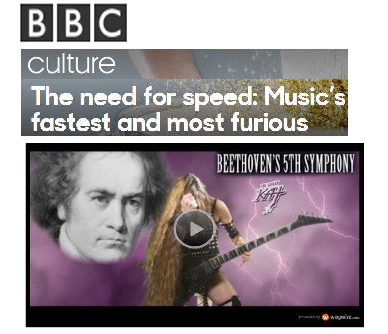 "BBC CULTURE FEATURES THE GREAT KAT IN ""THE NEED FOR SPEED: MUSIC'S FASTEST AND MOST FURIOUS""! ""Born in England, raised in New York, Juilliard graduate the Great Kat is a guitarist on a mission – to play pieces of classical music fast. Very fast. The high-octane guitar shredder is known for her thrash metal interpretations of well-known classical compositions; she can play the first movement of Beethoven's Fifth Symphony in one minute and 14 seconds."" -Rainer Hersch, BBC CULTURE"
