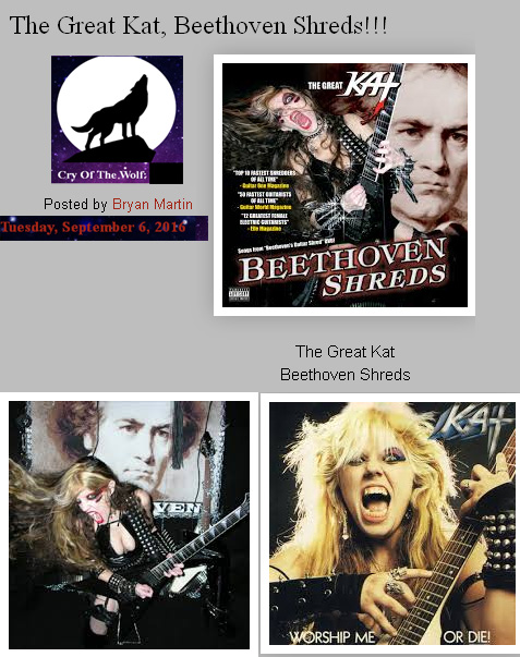 "CRY OF THE WOLF BLOG'S REVIEW of THE GREAT KAT'S ""BEETHOVEN SHREDS"" CD!  ""The Great Kat. Beethoven Shreds. From the beginning of the Great Kat's latest guitar drenched release, it is clear who defines the classical speed metal genre. Her shredding is exceptional. Her tone is unmatched. Her speed and clarity of notes is impeccable. Her album, BEETHOVEN SHREDS is an ear orgasm. Beethoven himself would be proud of her accomplishments in sound and fury. Her playing outshines and outlasts anything her peers can do. She is at the top, and all the rest will kneel."" - Bryan Martin, Cry Of The Wolf Blog"