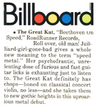 "BILLBOARD MAGAZINE'S REVIEW OF ""BEETHOVEN ON SPEED"" CD! ""The Great Kat, 'Beethoven On Speed'. Psychofrantic, unrelenting dose of furious and fast guitar licks. The Great Kat definitely has chops - honed on classical concert violin -and she takes them to new gothic heights."" - Billboard Magazine"