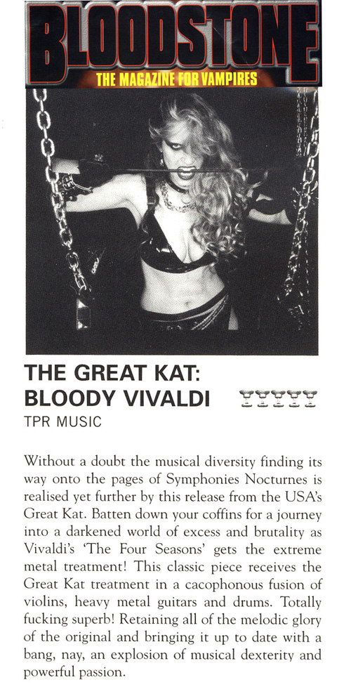 """THE GREAT KAT: BLOODY VIVALDI. (Rating: 5 Chalices of Blood) Vivaldi's 'The Four Seasons'! This classic piece receives the Great Kat treatment in a cacophonous fusion of violins, heavy metal guitars and drums. Totally f**king superb! Retaining all of the melodic glory of the original and bringing it up to date with a bang, nay, an explosion of musical dexterity and powerful passion."" - LR, Bloodstone, The Magazine For Vampires"