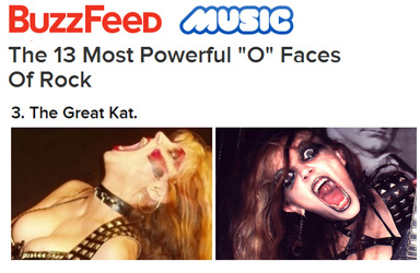 "BUZZFEED NAMES THE GREAT KAT ""THE 13 MOST POWERFUL 'O' FACES OF ROCK""! ""3. The Great Kat."" - Dorsey Shaw, BuzzFeed"