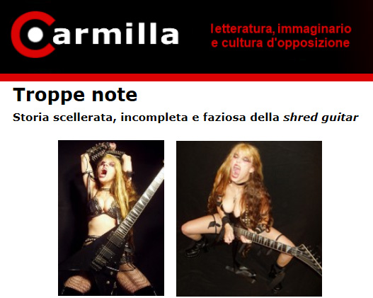 """CARMILLA ON LINE FEATURES THE GREAT KAT IN """"TOO MANY NOTES. WICKED, INCOMPLETE AND BIASED HISTORY OF SHRED GUITAR""""! """"One is surprised to discover that there exists a human that fast, which is a furious woman. She is called The Great Kat, always dressed like a dominatrix and covered in blood of her enemies. Costumed in this way, there is a madness that borders on genius. The Great Kat has decided to convert the immortal themes of Paganini, Vivaldi, Beethoven and Wagner, which she calls 'shred/classical', where the scores are a hail of bullets.""""  -  Carmilla On Line (Italy)"""