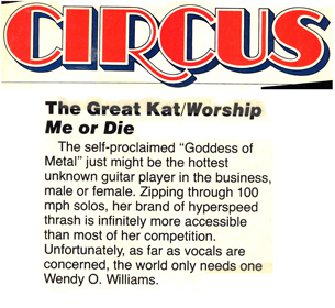 "CIRCUS MAGAZINE'S REVIEW OF THE GREAT KAT'S ""WORSHIP ME OR DIE!"" MASTERPIECE CD! ""The Great Kat. Worship Me Or Die. Zipping through 100 mph solos, her brand of hyperspeed thrash is infinitely more accessible that most of her competition."""