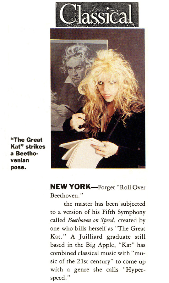 "CLASSICAL MAGAZINE FEATURES THE GREAT KAT IN ""THE GREAT KAT STRIKES A BEETHOVENIAN POSE""! ""NEW YORK - Forget 'Roll Over Beethoven.' the master has been subjected to a version of his Fifth Symphony called Beethoven On Speed, created by one who bills herself as 'The Great Kat.' A Juilliard graduate still based in the Big Apple, 'Kat' has combined classical music with 'music of the 21st century' to come up with a genre she calls 'Hyperspeed.'"""