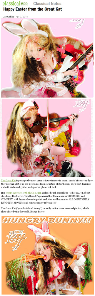 "CLASSICAL MPR FEATURES THE GREAT KAT IN ""HAPPY EASTER FROM THE GREAT KAT""! ""The Great Kat is perhaps the most ostentatious virtuoso in recent music history�and yes, that's saying a lot. The self-proclaimed reincarnation of Beethoven, she's fleet-fingered on both violin and guitar, and sports a glam-rock look."" - Jay Gabler, Classical MPR"