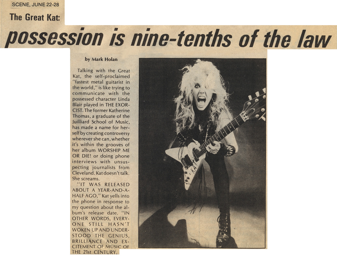 """CLEVELAND SCENE MAGAZINE'S INTERVIEW WITH THE GREAT KAT """"THE GREAT KAT: POSSESSION IS NINE-TENTHS OF THE LAW""""!""""Talking with the Great Kat is like trying to communicate with the possessed character in THE EXORCIST. The former Katherine Thomas, a graduate of the Juilliard School of Music, has made a name for herself by creating controversy wherever she can, whether it's within the grooves of her album WORSHIP ME OR DIE! or doing phone interviews with unsuspecting journalists from Cleveland. Kat doesn't talk. She screams."""" - Marc Holan, Cleveland Scene Magazine"""