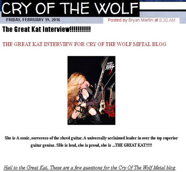 "NEW! CRY OF THE WOLF METAL BLOG'S INTERVIEW WITH THE GREAT KAT! ""The Great Kat Interview!!!!!!!!!!!"" ""She is A sonic, sorceress of the shred guitar. A universally acclaimed leader in over the top superior guitar genius. She is loud, she is proud, she is ...THE GREAT KAT!!!!! Hail to the Great Kat."" - by Bryan Martin, Cry Of The Wolf Metal Blog"
