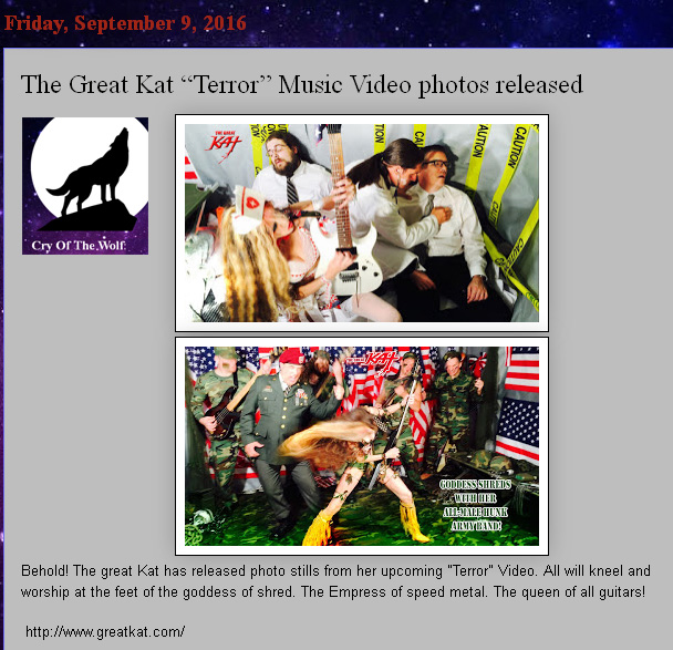 "NEW! CRY OF THE WOLF BLOG Features THE GREAT KAT'S UPCOMING ""TERROR"" MUSIC VIDEO! ""The Great Kat ""Terror"" Music Video photos released. Behold! The great Kat has released photo stills from her upcoming ""Terror"" Video. All will kneel and worship at the feet of the goddess of shred. The Empress of speed metal. The queen of all guitars!"" - Bryan Martin, Cry Of The Wolf Blog http://cryofthewolf68.blogspot.com/2016/09/the-great-kat-terror-music-video-photos.html"
