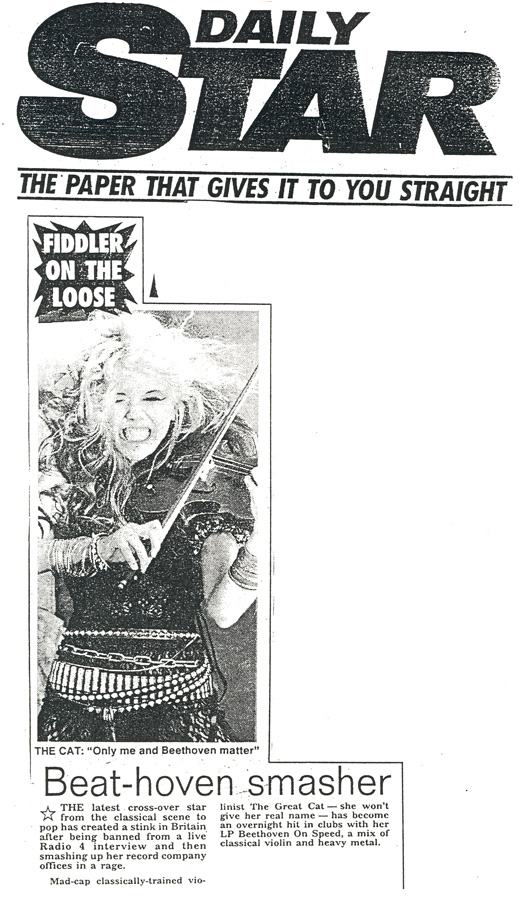 """DAILY STAR NEWSPAPER FEATURES THE GREAT KAT IN """"BEAT-HOVEN SMASHER""""! FIDDLER ON THE LOOSE. THE KAT: """"Only me and Beethoven Matter"""".Beat-hoven smasher. THE latest cross-over star from the classical scene to pop has created a stink in Britain after being banned from a live Radio 4 interview and then smashing up her record company offices in a rage."""