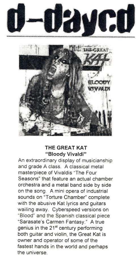 "D-DAYCD's REVIEW OF ""BLOODY VIVALDI"" CD! ""THE GREAT KAT. 'Bloody Vivaldi'. An extraordinary display of musicianship and grad A class. A classical metal masterpiece of Vivaldi's 'The Four Seasons' that feature an actual chamber orchestra and a metal band side by side. A true genius in the 21st century performing both guitar and violin, the Great Kat is owner and operator of some of the fastest hands in the world and perhaps the universe."""
