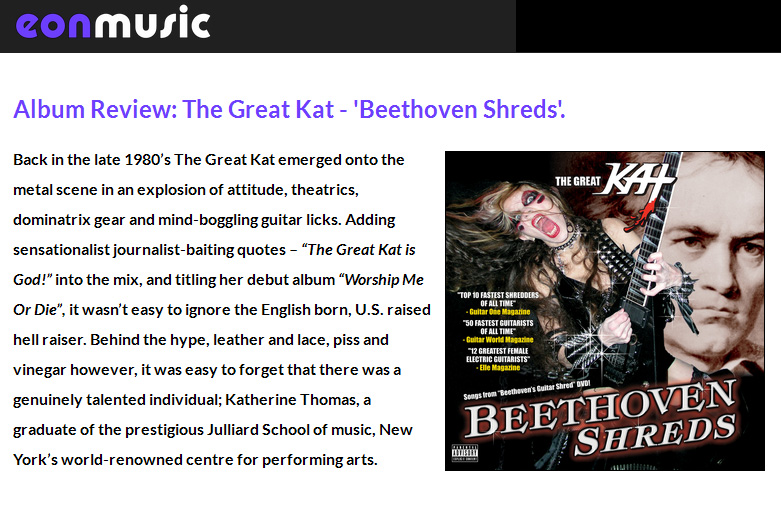 "EONMUSIC'S REVIEW of THE GREAT KAT'S ""BEETHOVEN SHREDS"" CD! ""The Great Kat an explosion of attitude, theatrics, dominatrix gear and mind-boggling guitar licks. Kat took classical pieces and turned them into dirty, metal instrumental anthems, playing them at a breakneck speed. The Flight Of The Bumble-Bee' is a flurry of notes that is positively dizzying. Beethoven Shreds' aesthetic of speed, speed, and more speed."" By Eamon O'Neill, Eonmusic http://www.eonmusic.co.uk/the-great-kat-beethoven-shreds.html"