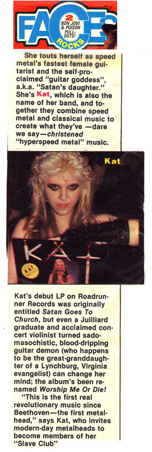 "FACES MAGAZINE FEATURES THE GREAT KAT GUITAR GODDESS! ""She touts herself as speed metal's fastest female guitarist and the self-proclaimed 'guitar goddess', a.k.a. 'Satan's daughter.' Kat's debut LP was originally entitled Satan Goes To Church, but even a Juilliard graduate and acclaimed concert violinist turned sadomasochistic, blood-dripping guitar demon (who happens to be the great-granddaughter of a Lynchburg, Virginia evangelist) can change her mind: the album's been renamed Worship Me Or Die!"""