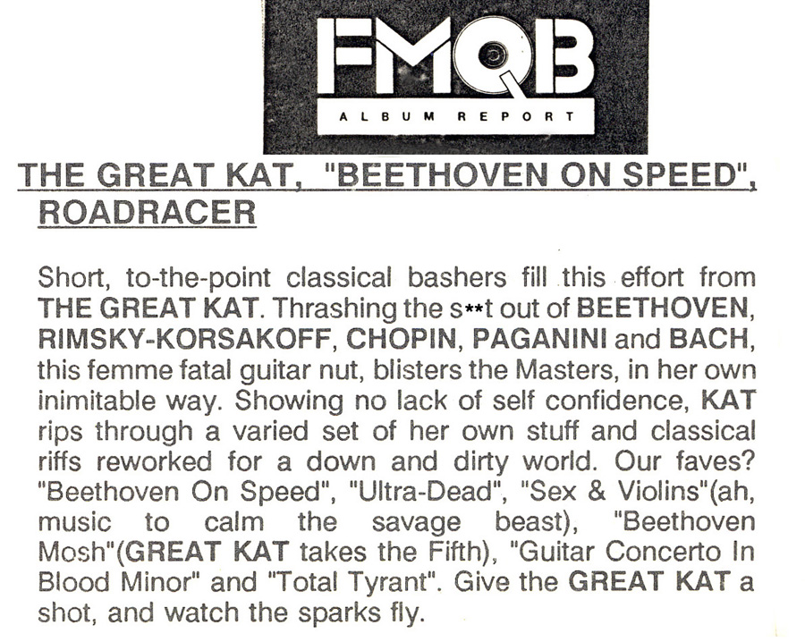 "FMQB'S REVIEW OF THE GREAT KAT'S ""BEETHOVEN ON SPEED""! ""THE GREAT KAT, 'BEETHOVEN ON SPEED'. Thrashing the s**t out of BEETHOVEN, RIMSKY-KORSAKOFF, CHOPIN, PAGANINI, this femme fatal guitar nut, blisters the Masters, in her own inimitable way. Showing no lack of self confidence, KAT rips through a varied set of her own stuff and classical riffs reworked for a down and dirty world. Give the GREAT KAT a shot, and watch the sparks fly."""
