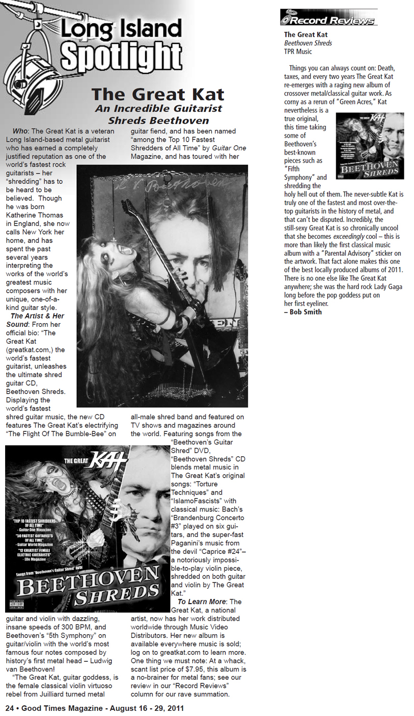 "GOOD TIMES MAGAZINE'S COVER STORY ON THE GREAT KAT ""AN INCREDIBLE GUITARIST SHREDS BEETHOVEN"" AND REVIEW OF ""BEETHOVEN SHREDS"" CD! Cover Story: ""The Great Kat has earned a completely justified reputation as one of the world's fastest rock guitarists - her 'shredding' has to be heard to be believed."" Review: ""Kat is truly one of the fastest and most over-the-top guitarists in the history of metal, and that can't be disputed. One of the best locally produced albums of 2011."" - By Bob Smith, Good Times Magazine"