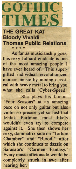 "GOTHIC TIMES' REVIEW OF THE GREAT KAT'S ""BLOODY VIVALDI"" CD! ""THE GREAT KAT. Bloody Vivaldi. 4 STARS. She plays his 'Four Seasons' at an amazing pace on not only guitar but also violin so precise yet so fast that Itzhak Perlman most likely wouldn't even try to compete against it. Every music aficionado would be completely struck in awe after hearing her."""
