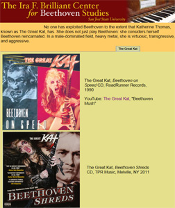 """AMERICA'S BEETHOVEN EXHIBIT"" at THE IRA F. BRILLIANT CENTER FOR BEETHOVEN STUDIES FEATURES THE GREAT KAT'S ""BEETHOVEN SHREDS"" CD! ""No one has exploited Beethoven to the extent that Katherine Thomas, known as The Great Kat, has. She does not just play Beethoven: she considers herself Beethoven reincarnated. In a male-dominated field, heavy metal, she is virtuosic, transgressive, and aggressive."" - Michael Broyles, Co-Curator, ""America's Beethoven Exhibit"" at The Ira F. Brilliant Center For Beethoven Studies, San Jose State University"