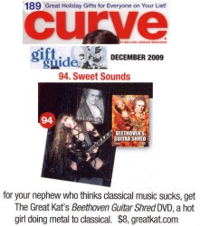 "NEW! CURVE MAGAZINE FEATURES THE GREAT KAT IN CURVE MAGAZINE'S ""GIFT GUIDE 09""! ""Get The Great Kat's Beethoven's Guitar Shred DVD, a hot girl doing metal to classical."" - Curve Magazine (Dec. 09)"