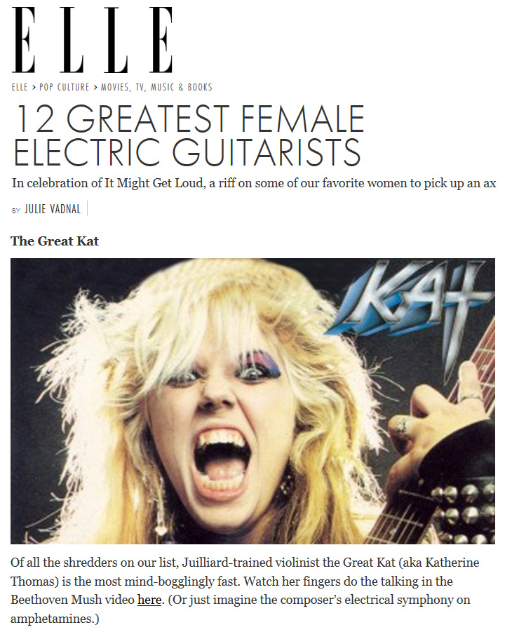 "ELLE MAGAZINE NAMES THE GREAT KAT ""12 GREATEST FEMALE ELECTRIC GUITARISTS""! ""The Great Kat. Of all the shredders on our list, Juilliard-trained violinist the Great Kat (aka Katherine Thomas) is the most mind-bogglingly fast. Watch her fingers do the talking in the Beethoven Mush video here. (Or just imagine the composer's electrical symphony on amphetamines.)"" - Julie Vadnal, Elle.com"