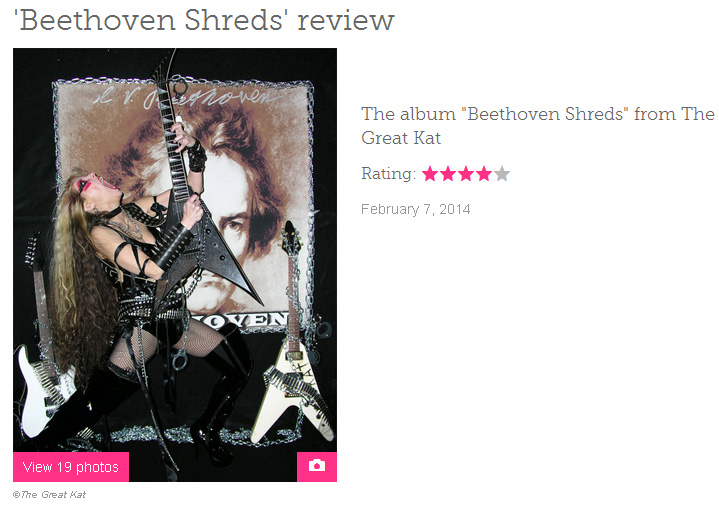 "EXAMINER.COM'S REVIEW OF THE GREAT KAT'S ""BEETHOVEN SHREDS"" CD! ""'Beethoven Shreds' from The Great Kat. Beethoven's 'Fifth Symphony'. To deconstruct it to solo shredding must have been difficult and she does it beautifully. The songs pack a lot of punch at 300 BPM. The album will have you researching the original works and comparing them to her versions, thus educating the next generation of music connoisseurs."" - Marjorie LaPrade, Boston Art Examiner"