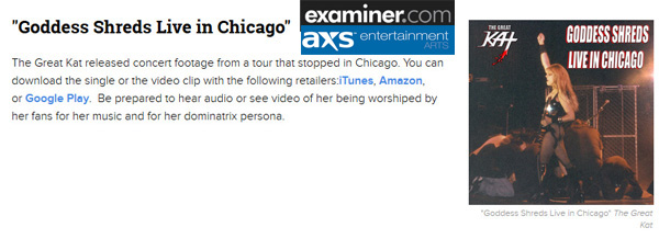 "EXAMINER.COM FEATURES THE GREAT KAT in ""5 THINGS THAT THE GREAT KAT RELEASED THIS YEAR""! ""The Great Kat is a double virtuoso for guitar and violin. However, unlike Paganini, she plays with insane speed. 'Goddess Shreds Live in Chicago.' Be prepared to hear audio or see video of her being worshiped by her fans for her music and for her dominatrix persona."" - Marjorie LaPrade, Boston Art Examiner"