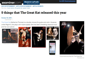 "EXAMINER/AXS ENTERTAINMENT FEATURES THE GREAT KAT in ""5 THINGS THAT THE GREAT KAT RELEASED THIS YEAR""! ""The Great Kat is a double virtuoso for guitar and violin. However, unlike Paganini, she plays with insane speed. 'Goddess Shreds Live in Chicago.' Be prepared to hear audio or see video of her being worshiped by her fans for her music and for her dominatrix persona."" - Marjorie LaPrade, Boston Art Examiner"