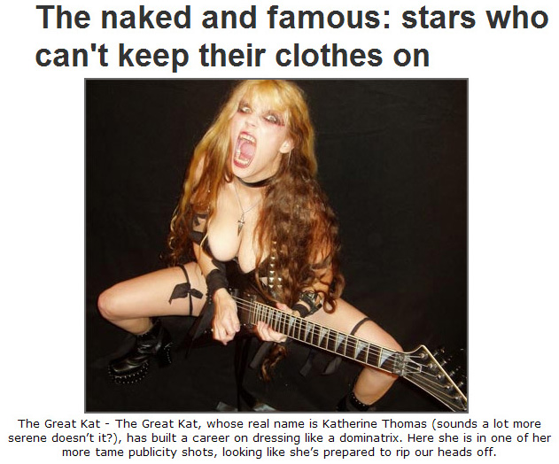 "GIGWISE FEATURES THE GREAT KAT IN ""THE NAKED AND FAMOUS: STARS WHO CAN'T KEEP THEIR CLOTHES ON""! ""The Great Kat - The Great Kat, whose real name is Katherine Thomas (sounds a lot more serene doesn't it?), has built a career on dressing like a dominatrix. Here she is in one of her more tame publicity shots, looking like she's prepared to rip our heads off."" - Gigwise"