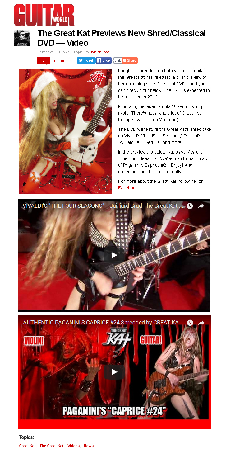 "NEW! GUITAR WORLD MAGAZINE Features The Great Kat! ""THE GREAT KAT PREVIEWS NEW SHRED/CLASSICAL DVD — VIDEO""! ""Longtime shredder (on both violin and guitar) the Great Kat has released a brief preview of her upcoming shred/classical DVD—and you can check it out below. The DVD is expected to be released in 2016. The DVD will feature the Great Kat's shred take on Vivaldi's ""The Four Seasons,"" Rossini's ""William Tell Overture"" and more.  In the preview clip below, Kat plays Vivaldi's ""The Four Seasons."" We've also thrown in a bit of Paganini's Caprice #24. Enjoy!"" - Damian Fanelli, Guitar World Magazine"