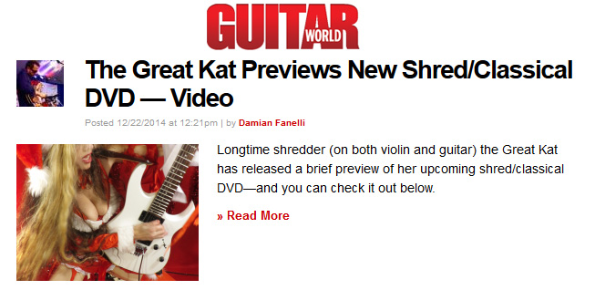 """GUITAR WORLD MAGAZINE FEATURES THE GREAT KAT in """"THE GREAT KAT PREVIEWS NEW SHRED/CLASSICAL DVD —  VIDEO""""! """"Longtime shredder (on both violin and guitar) the Great Kat has released a brief preview of her upcoming shred/classical DVD—and you can check it out below. The DVD is expected to be released in 2015. The DVD will feature the Great Kat's shred take on Vivaldi's 'The Four Seasons', Rossini's 'William Tell Overture' and more. In the preview clip below, Kat plays Vivaldi's 'The Four Seasons.' We've also thrown in a bit of Paganini's Caprice #24. Enjoy!"""" - by Damian Fanelli, Guitar World Magazine READ at http://www.guitarworld.com/great-kat-previews-new-shredclassical-dvd-video"""