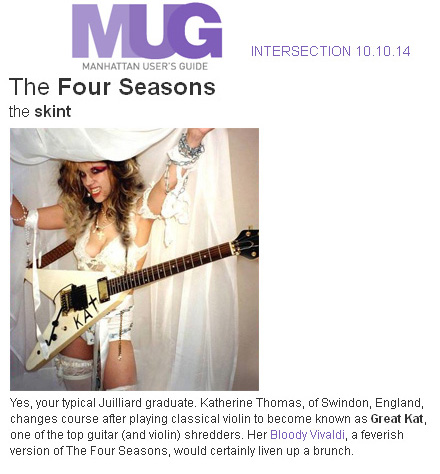 "MANHATTAN USER'S GUIDE FEATURES THE GREAT KAT in ""THE FOUR SEASONS, THE SKINT""! ""Yes, your typical Juilliard graduate. Katherine Thomas, of Swindon, England, changes course after playing classical violin to become known as Great Kat, one of the top guitar (and violin) shredders. Her Bloody Vivaldi, a feverish version of The Four Seasons, would certainly liven up a brunch."" - Manhattan User's Guide"
